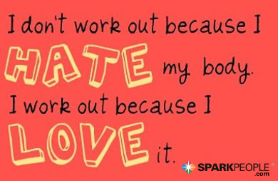 Motivational Quote - I don't work out because I hate my body. I work out because I love it.