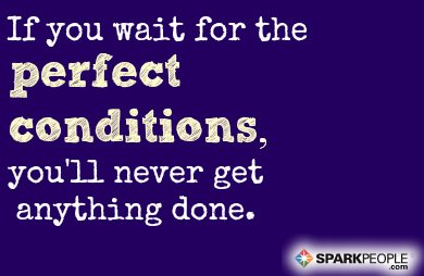 Motivational Quote - If you wait for perfect conditions, you'll never get anything done.