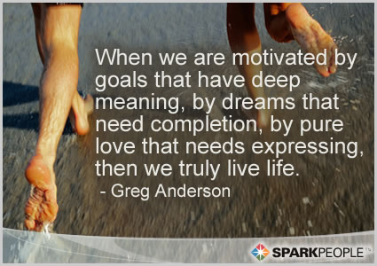 Motivational Quote - When we are motivated by goals that have deep meaning, by dreams that need completion, by pure love that needs expressing, then we truly live life.