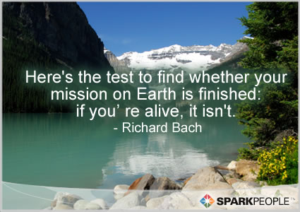 Motivational Quote - Here�s the test to find whether your mission on Earth is finished: if you�re alive, it isn�t.