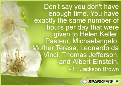 Motivational Quote - Don't say you don't have enough time. You have exactly the same number of hours per day that were given to Helen Keller, Pasteur, Michaelangelo, Mother Teresa, Leonardo da Vinci, Thomas Jefferson, and Albert Einstein.