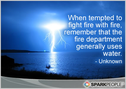 Motivational Quote - When tempted to fight fire with fire, remember that the fire department generally uses water.