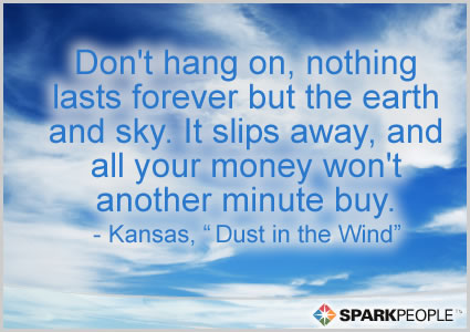 Motivational Quote - Don't hang on, nothing lasts forever but the earth and sky. It slips away, and all your money won't another minute buy.