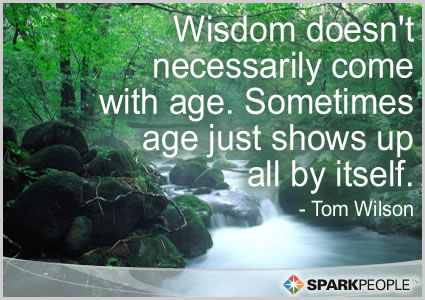 Wisdom doesn't necessarily come with age. Sometimes age ...