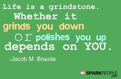 Motivational Quote - Life is a grindstone. Whether it grinds you down or polishes you up depends on you.