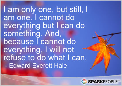 Motivational Quote - I am only one, but still, I am one. I cannot do everything but I can do something. And, because I cannot do everything, I will not refuse to do what I can.